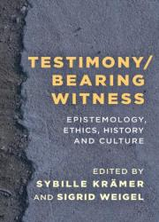 Testimony/Bearing Witness - Epistemology, Ethics, History and Culture